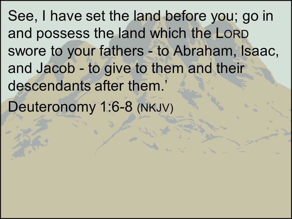 See, I have set the land before you; go in and possess the land which the L ORD swore to your fathers - to Abraham, Isaac, and Jacob - to give to them