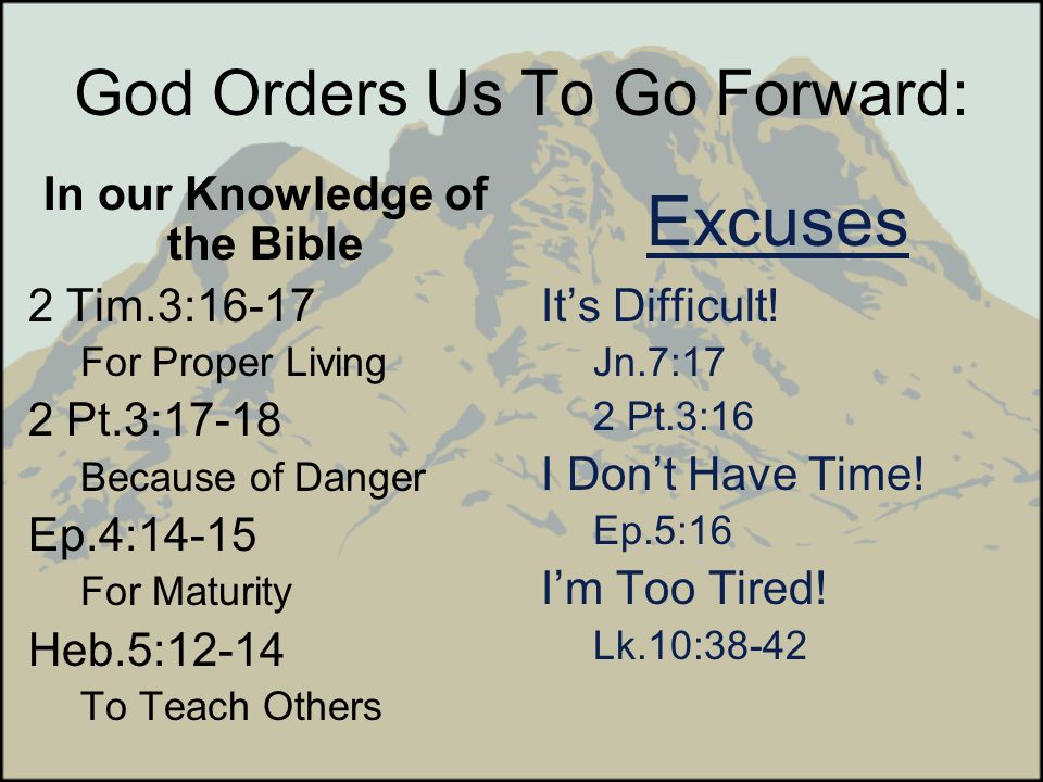 God Orders Us To Go Forward: In our Knowledge of the Bible 2 Tim.3:16-17 For Proper Living 2 Pt.3:17-18 Because of Danger Ep.4:14-15 For Maturity Heb.