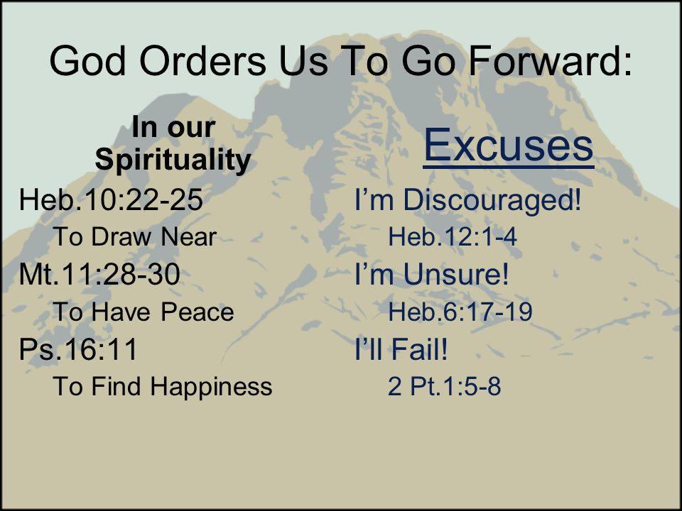 God Orders Us To Go Forward: In our Spirituality Heb.10:22-25 To Draw Near Mt.11:28-30 To Have Peace Ps.16:11 To Find Happiness Excuses Im Discouraged