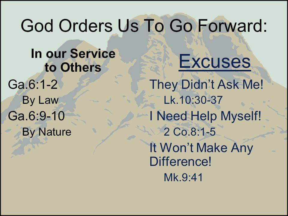 God Orders Us To Go Forward: In our Service to Others Ga.6:1-2 By Law Ga.6:9-10 By Nature Excuses They Didnt Ask Me! Lk.10:30-37 I Need Help Myself! 2