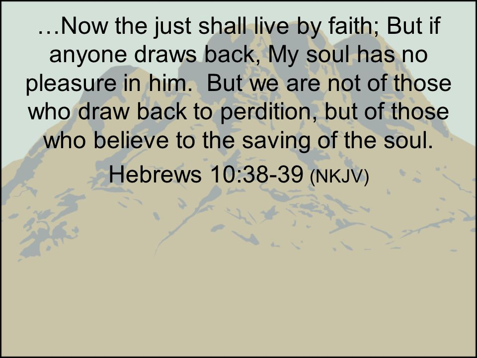 …Now the just shall live by faith; But if anyone draws back, My soul has no pleasure in him. But we are not of those who draw back to perdition, but o