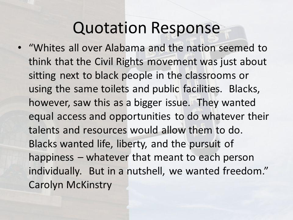 Quotation Response Whites all over Alabama and the nation seemed to think that the Civil Rights movement was just about sitting next to black people i