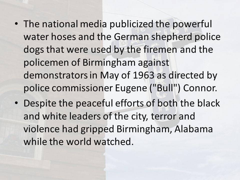 The national media publicized the powerful water hoses and the German shepherd police dogs that were used by the firemen and the policemen of Birmingham against demonstrators in May of 1963 as directed by police commissioner Eugene ( Bull ) Connor.