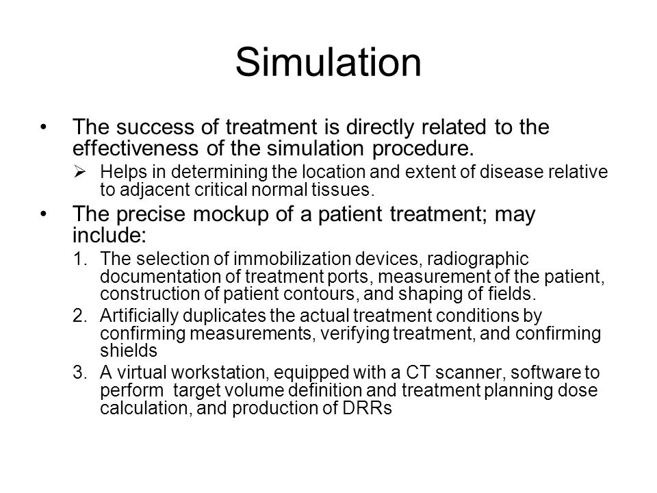 Simulation The success of treatment is directly related to the effectiveness of the simulation procedure. Helps in determining the location and extent