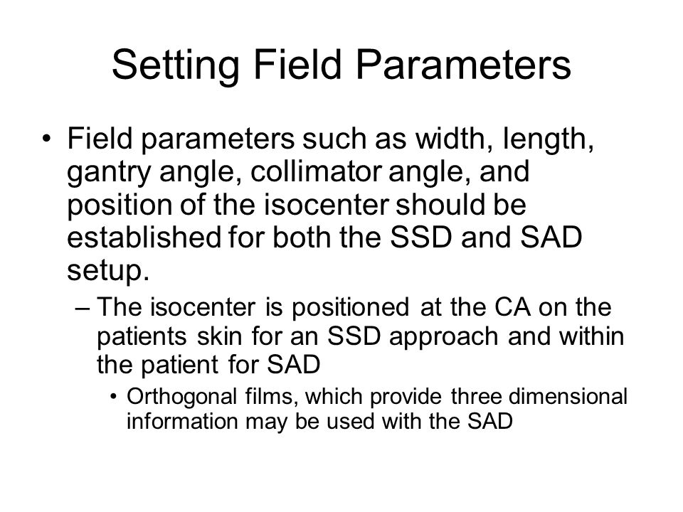 Setting Field Parameters Field parameters such as width, length, gantry angle, collimator angle, and position of the isocenter should be established f