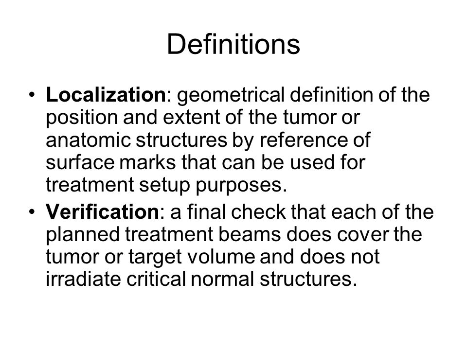 Definitions Localization: geometrical definition of the position and extent of the tumor or anatomic structures by reference of surface marks that can