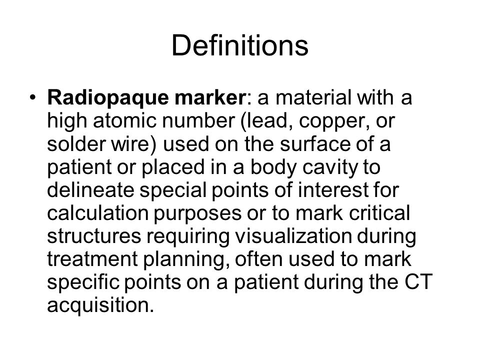 Definitions Radiopaque marker: a material with a high atomic number (lead, copper, or solder wire) used on the surface of a patient or placed in a bod