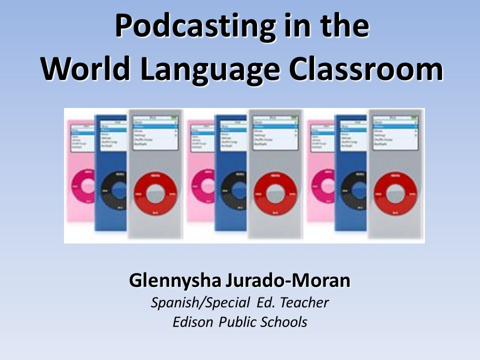 Glennysha Jurado-Moran Spanish/Special Ed. Teacher Edison Public Schools Podcasting in the World Language Classroom