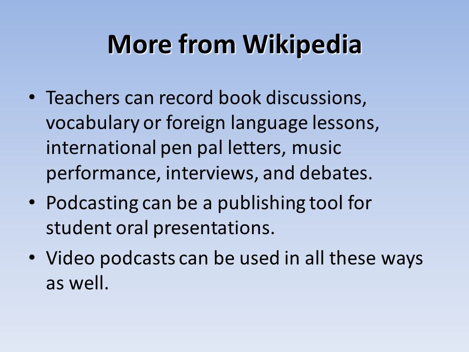 More from Wikipedia Teachers can record book discussions, vocabulary or foreign language lessons, international pen pal letters, music performance, interviews, and debates.