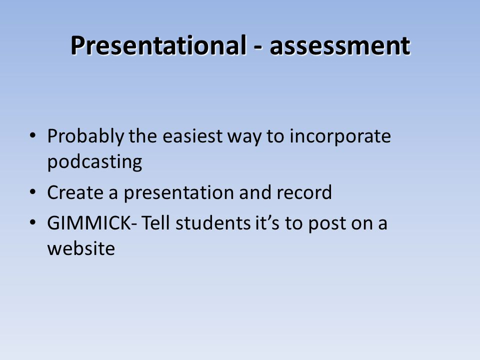 Presentational - assessment Probably the easiest way to incorporate podcasting Create a presentation and record GIMMICK- Tell students its to post on a website