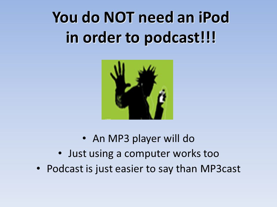 You do NOT need an iPod in order to podcast!!.