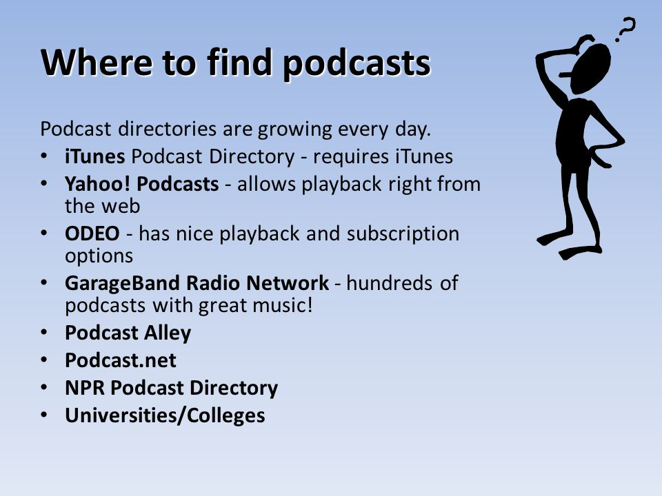 Where to find podcasts Podcast directories are growing every day. iTunes Podcast Directory - requires iTunes Yahoo! Podcasts - allows playback right f