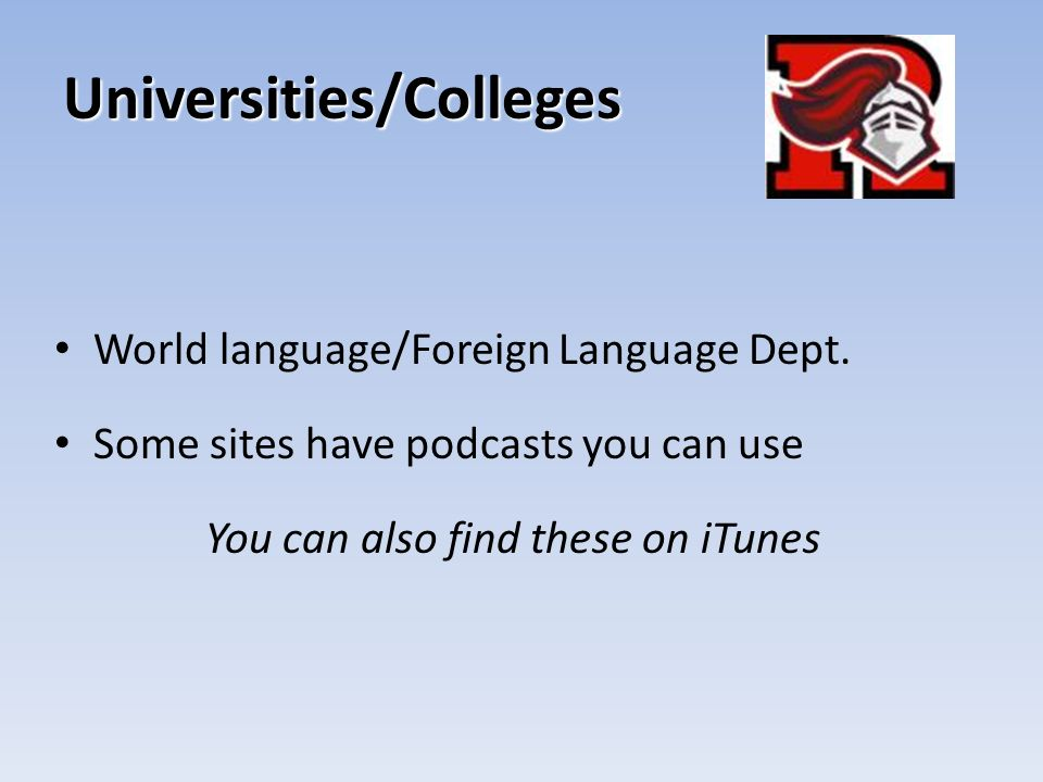 Universities/Colleges World language/Foreign Language Dept. Some sites have podcasts you can use You can also find these on iTunes