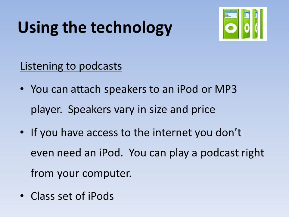 Using the technology Listening to podcasts You can attach speakers to an iPod or MP3 player.