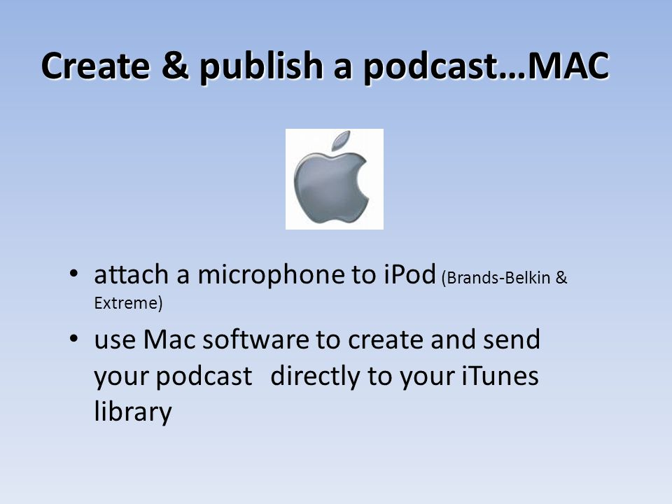 Create & publish a podcast…MAC attach a microphone to iPod (Brands-Belkin & Extreme) use Mac software to create and send your podcast directly to your