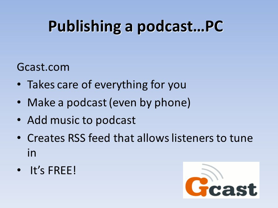 Publishing a podcast…PC Gcast.com Takes care of everything for you Make a podcast (even by phone) Add music to podcast Creates RSS feed that allows li