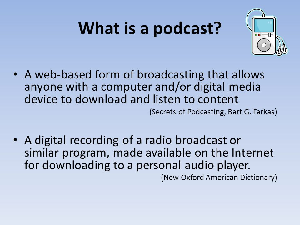 What is a podcast? A web-based form of broadcasting that allows anyone with a computer and/or digital media device to download and listen to content (