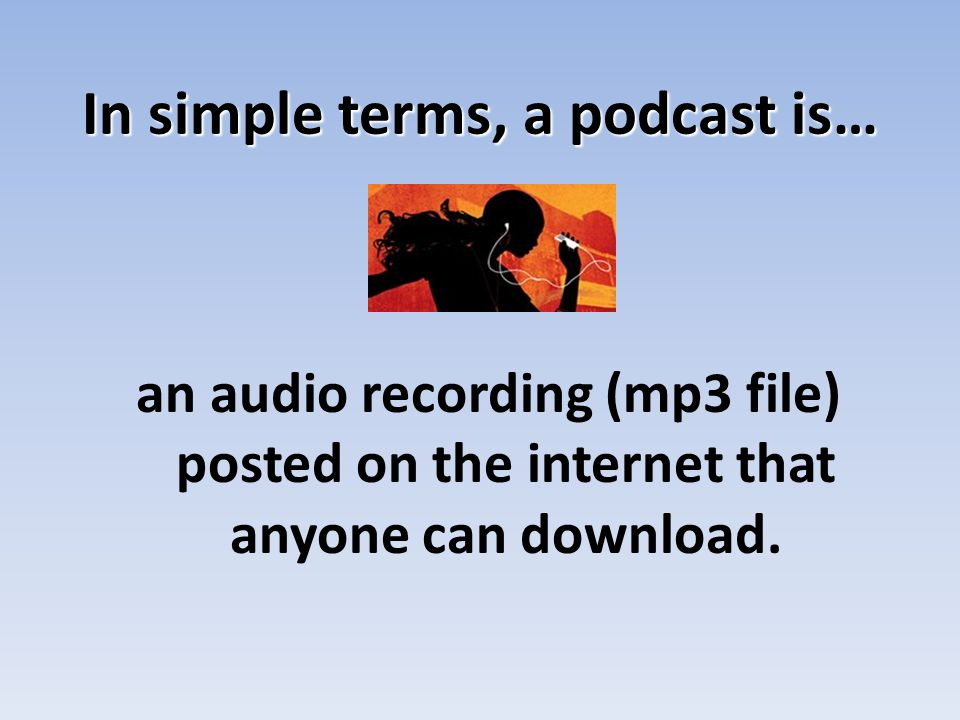 Publishing a podcast…PC Gcast.com Takes care of everything for you Make a podcast (even by phone) Add music to podcast Creates RSS feed that allows listeners to tune in Its FREE!