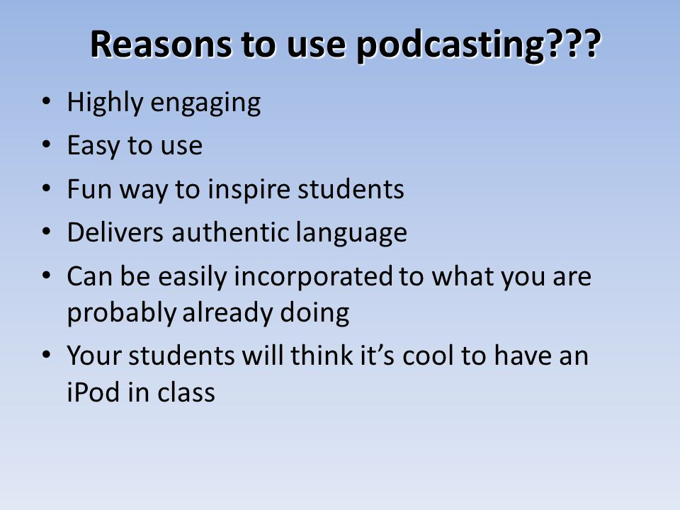 Reasons to use podcasting??? Highly engaging Easy to use Fun way to inspire students Delivers authentic language Can be easily incorporated to what yo