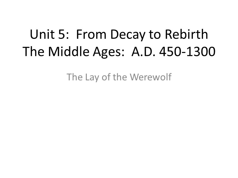 Unit 5: From Decay to Rebirth The Middle Ages: A.D. 450-1300 The Lay of the Werewolf