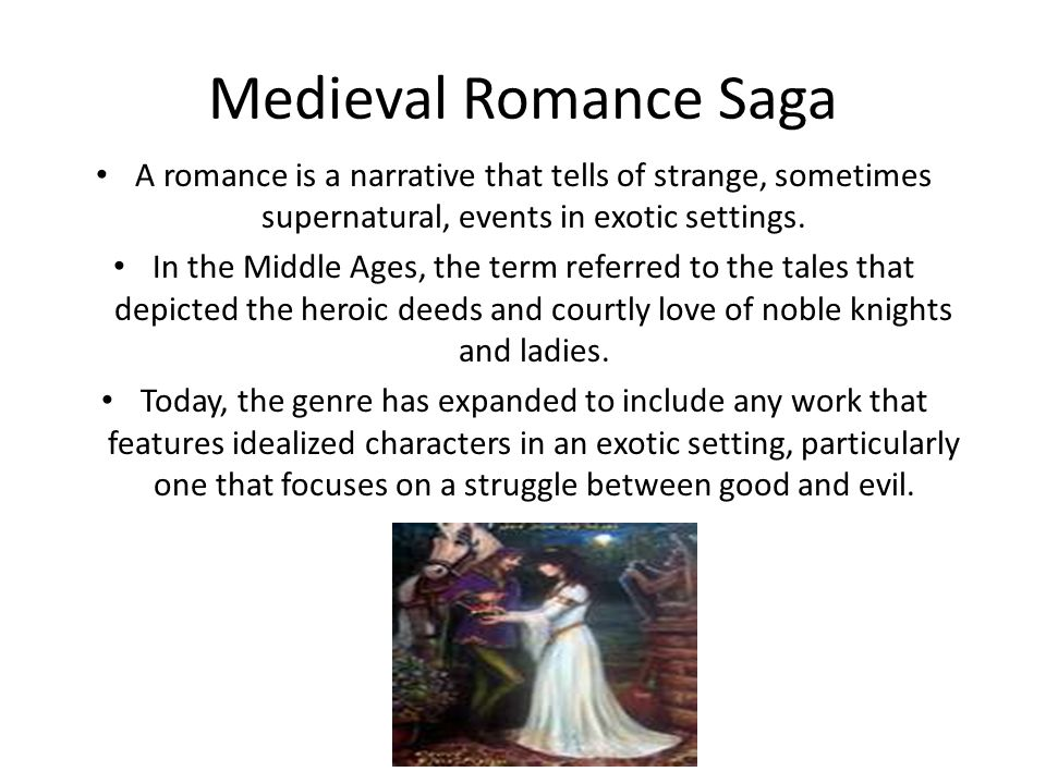 Medieval Romance Saga A romance is a narrative that tells of strange, sometimes supernatural, events in exotic settings. In the Middle Ages, the term