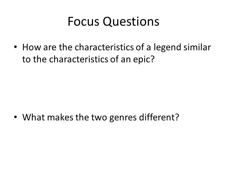 Focus Questions How are the characteristics of a legend similar to the characteristics of an epic? What makes the two genres different?