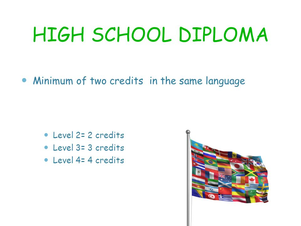 HIGH SCHOOL DIPLOMA Minimum of two credits in the same language Level 2= 2 credits Level 3= 3 credits Level 4= 4 credits