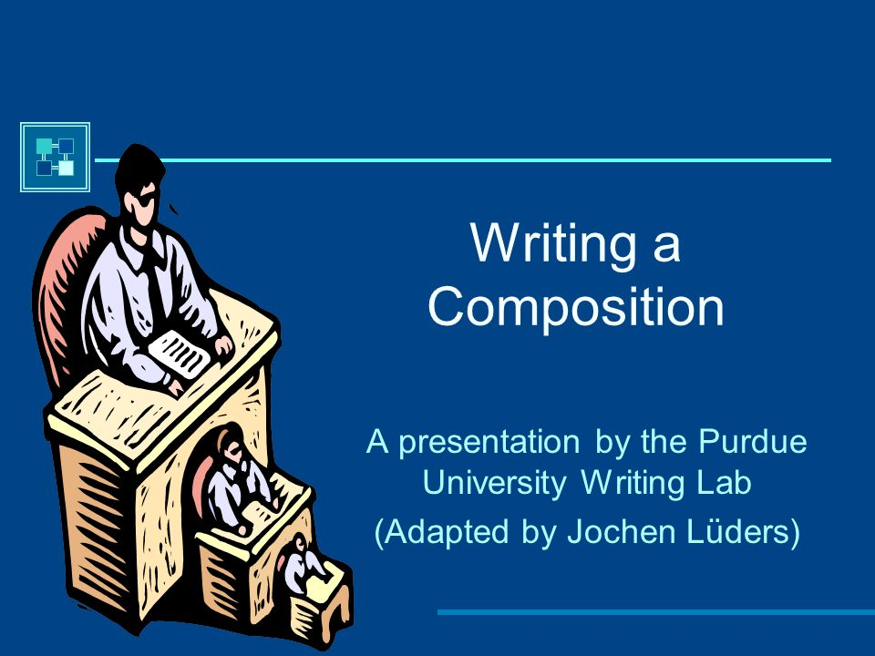 Writing a Composition A presentation by the Purdue University Writing Lab (Adapted by Jochen Lüders)