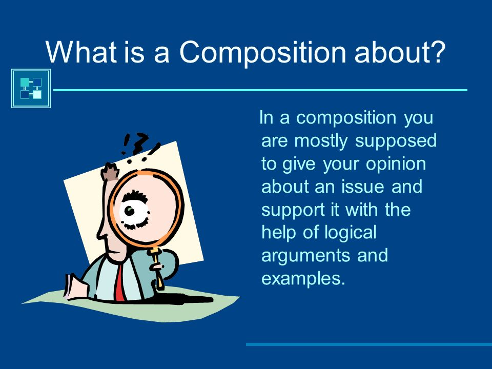 What is a Composition about? In a composition you are mostly supposed to give your opinion about an issue and support it with the help of logical argu