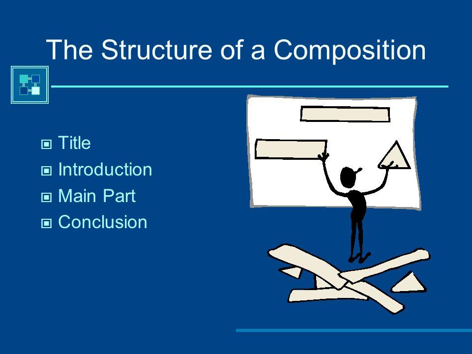 The Structure of a Composition Title Introduction Main Part Conclusion