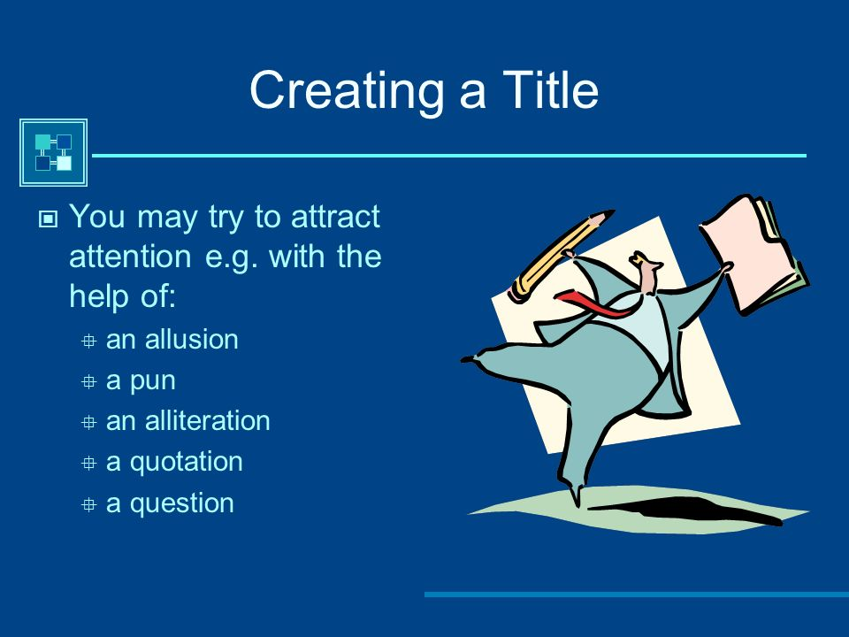 Creating a Title You may try to attract attention e.g. with the help of: an allusion a pun an alliteration a quotation a question