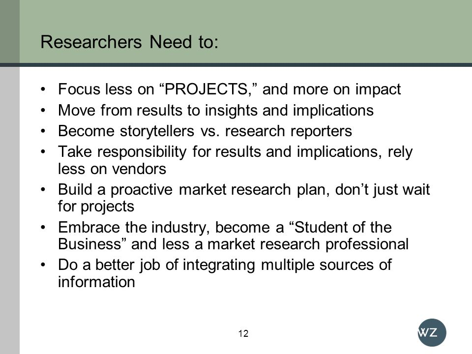 Researchers Need to: Focus less on PROJECTS, and more on impact Move from results to insights and implications Become storytellers vs.