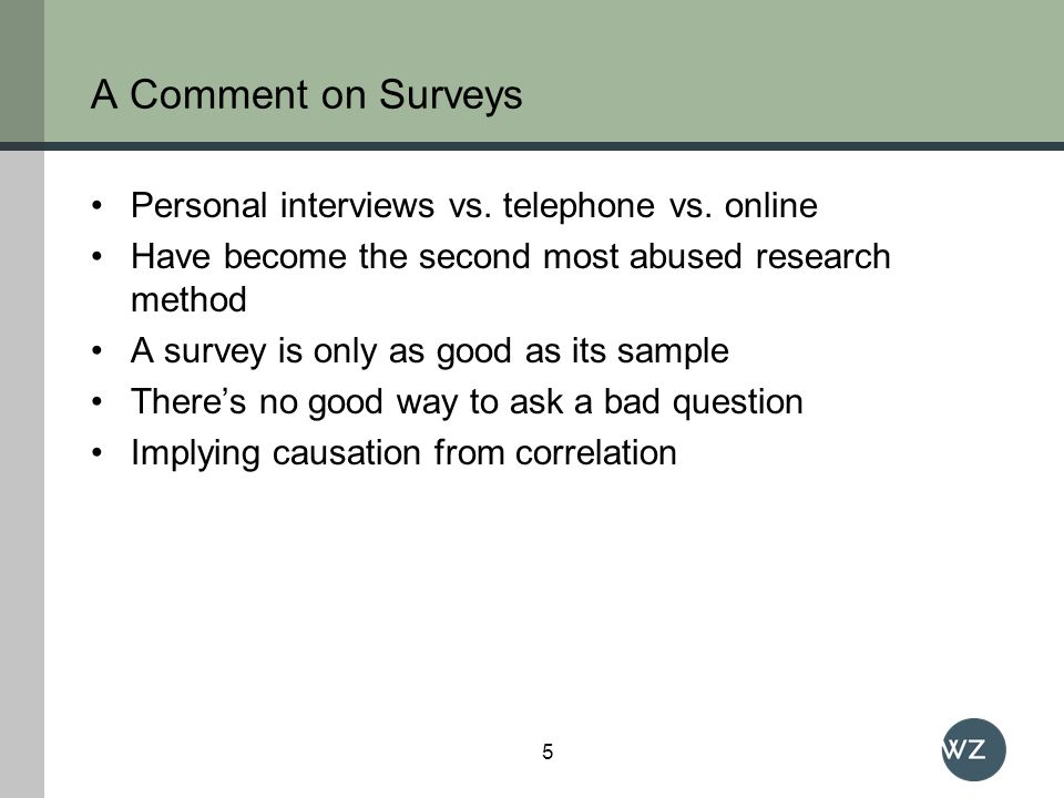 A Comment on Surveys Personal interviews vs. telephone vs. online Have become the second most abused research method A survey is only as good as its s