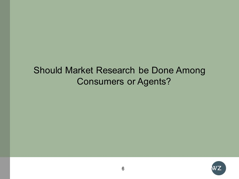 Should Market Research be Done Among Consumers or Agents? 6