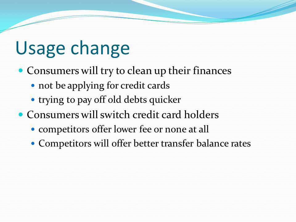 Usage change Consumers will try to clean up their finances not be applying for credit cards trying to pay off old debts quicker Consumers will switch credit card holders competitors offer lower fee or none at all Competitors will offer better transfer balance rates