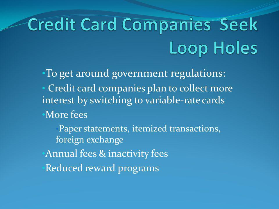 To get around government regulations: Credit card companies plan to collect more interest by switching to variable-rate cards More fees Paper statements, itemized transactions, foreign exchange Annual fees & inactivity fees Reduced reward programs