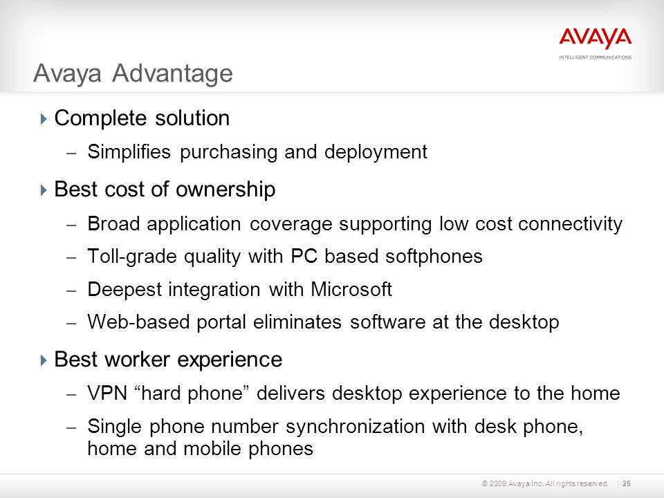 Avaya Advantage Complete solution – Simplifies purchasing and deployment Best cost of ownership – Broad application coverage supporting low cost conne