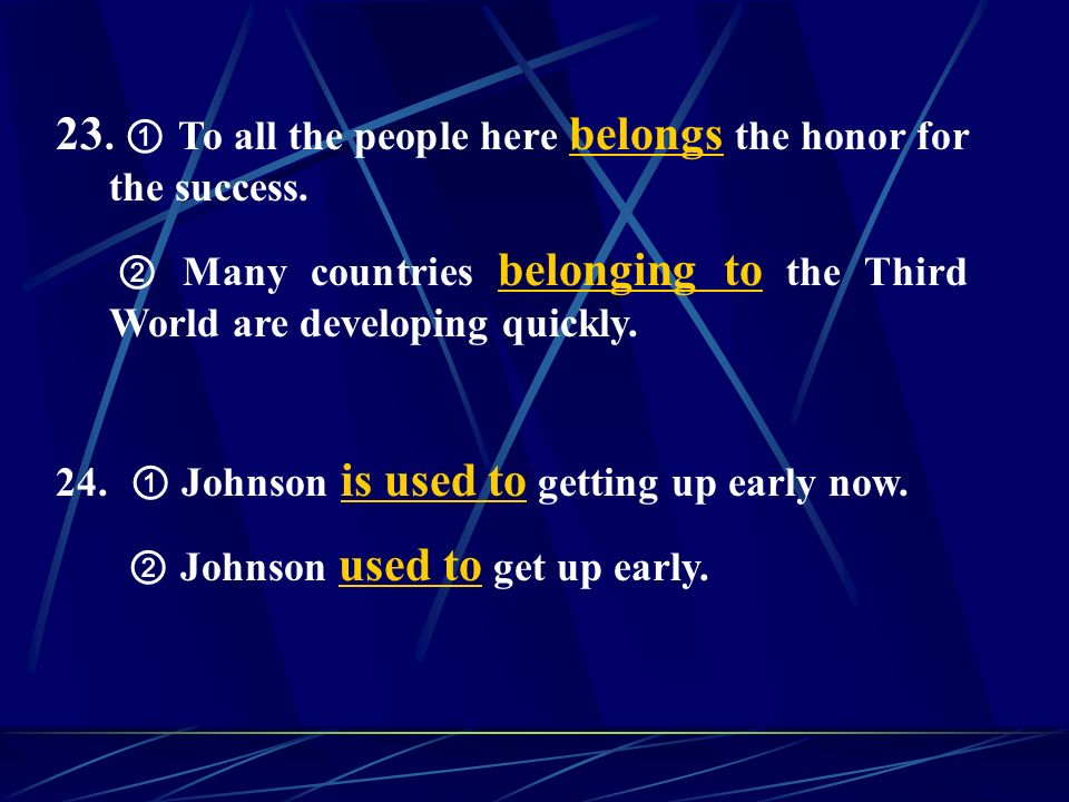 23. To all the people here belongs the honor for the success. Many countries belonging to the Third World are developing quickly. 24. Johnson is used
