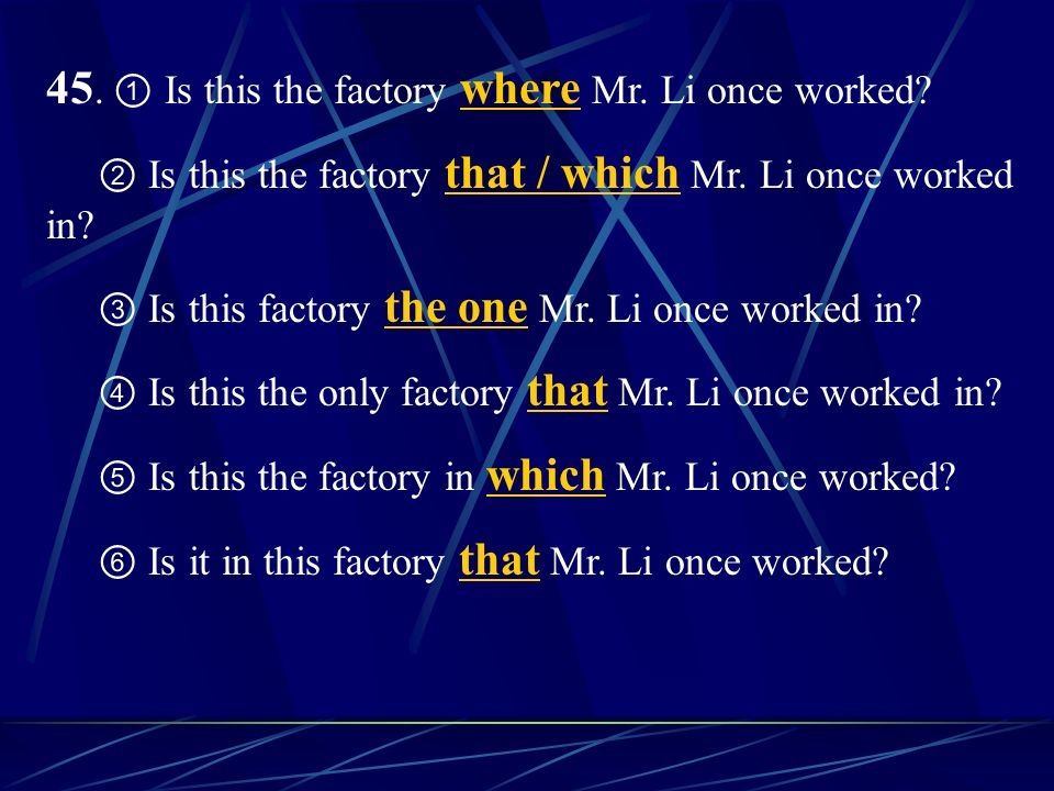 45. Is this the factory where Mr. Li once worked? Is this the factory that / which Mr. Li once worked in? Is this factory the one Mr. Li once worked i