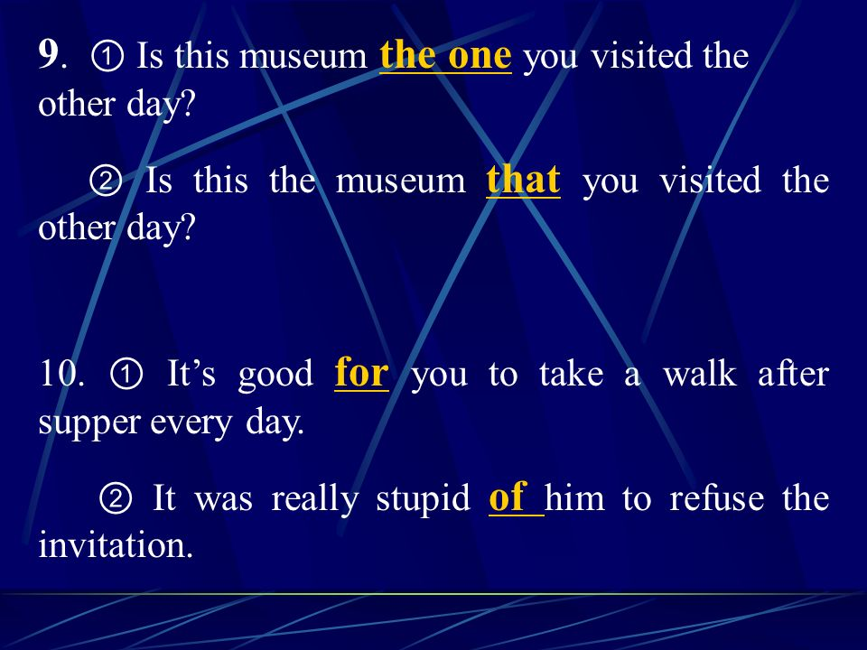 9. Is this museum the one you visited the other day? Is this the museum that you visited the other day? 10. Its good for you to take a walk after supp