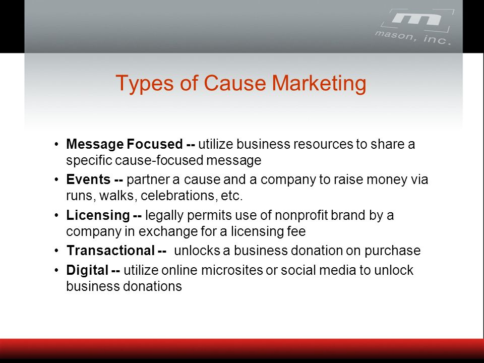 Types of Cause Marketing Message Focused -- utilize business resources to share a specific cause-focused message Events -- partner a cause and a company to raise money via runs, walks, celebrations, etc.