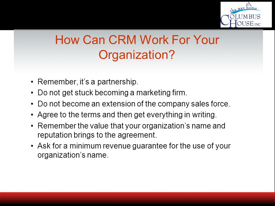 How Can CRM Work For Your Organization? Remember, its a partnership. Do not get stuck becoming a marketing firm. Do not become an extension of the com