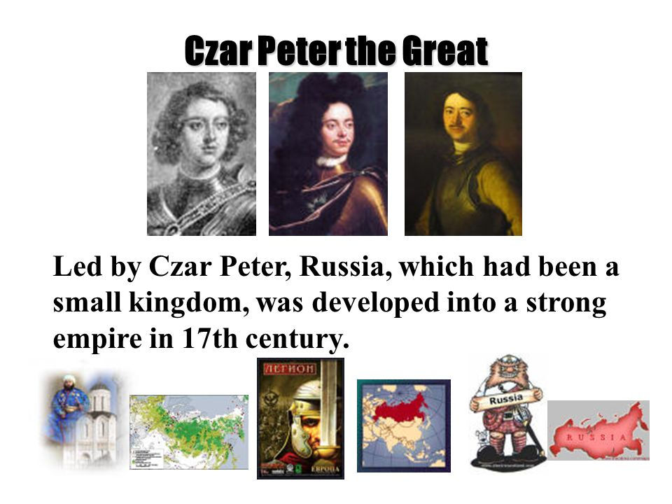 Czar Peter the Great Led by Czar Peter, Russia, which had been a small kingdom, was developed into a strong empire in 17th century.