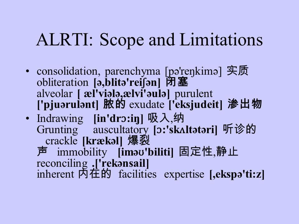 ALRTI: Scope and Limitations consolidation, parenchyma [pə reŋkimə] obliteration [ə,blitə rei ʃ ən] alveolar [ æl viələ,ælvi əulə] purulent [ pjuərulənt] exudate [ eksjudeit] Indrawing [in dr ɔ :iŋ], Grunting auscultatory [ ɔ : sk ʌ ltətəri] crackle [krækəl] immobility [imə ʊ biliti], reconciling.[ rekənsail] inherent facilities expertise [,ekspə ti:z]