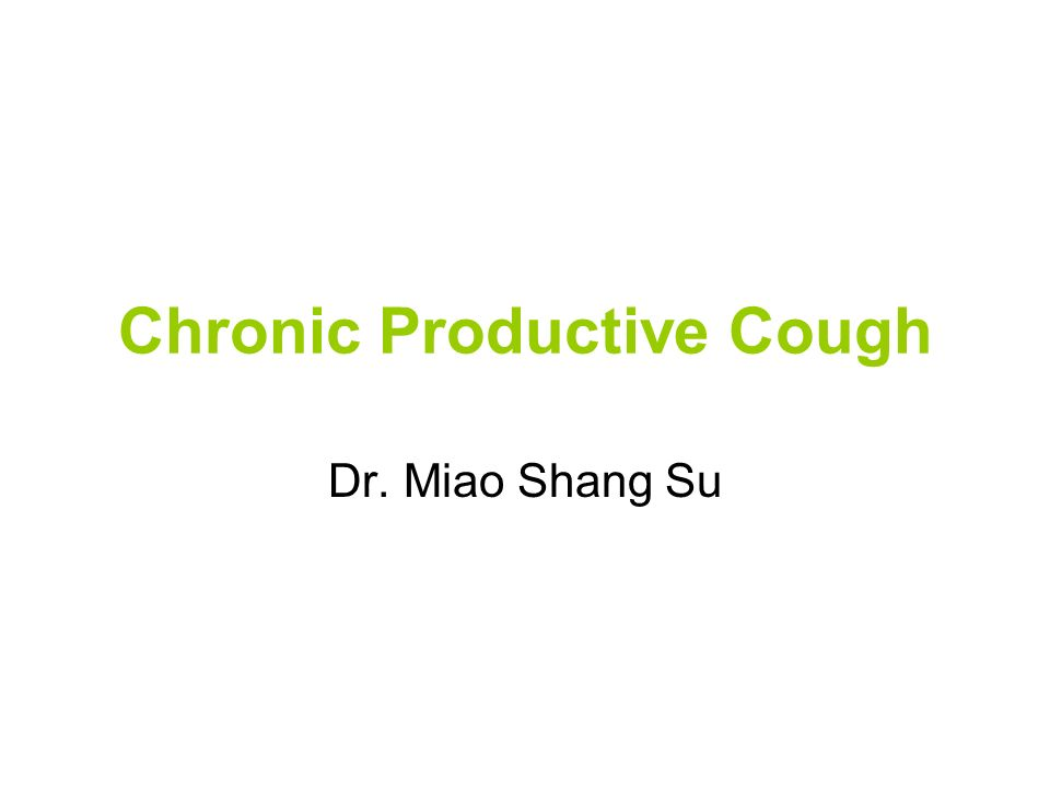 Chronic Productive Cough Dr. Miao Shang Su