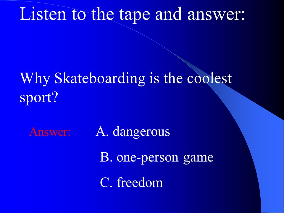 Listen to the tape and answer: Why Skateboarding is the coolest sport? Answer: A. dangerous B. one-person game C. freedom