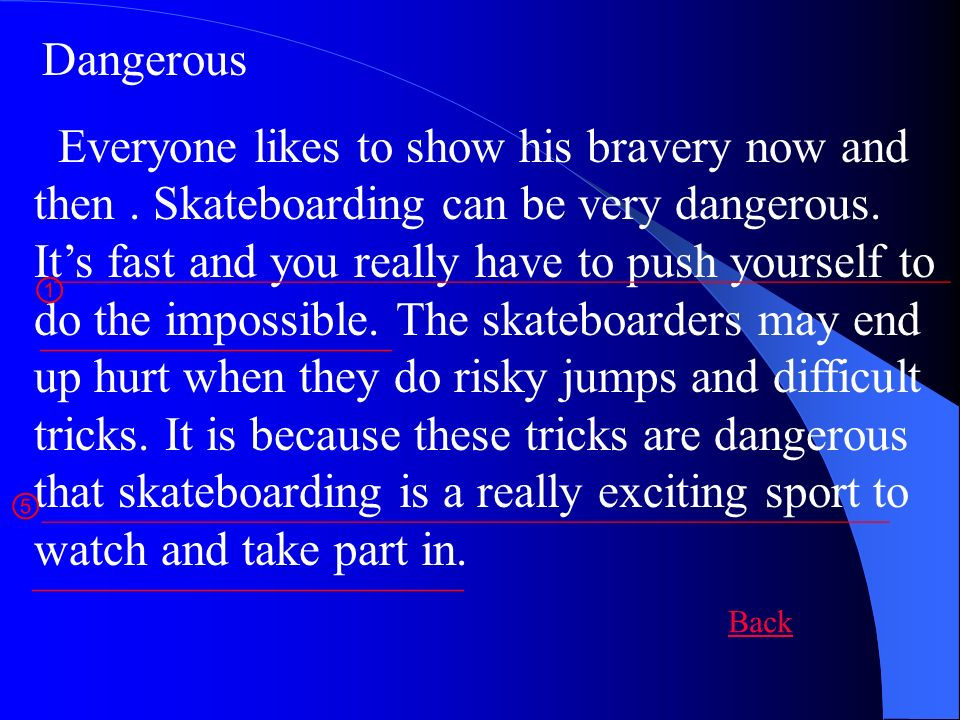 Dangerous Everyone likes to show his bravery now and then. Skateboarding can be very dangerous. Its fast and you really have to push yourself to do th