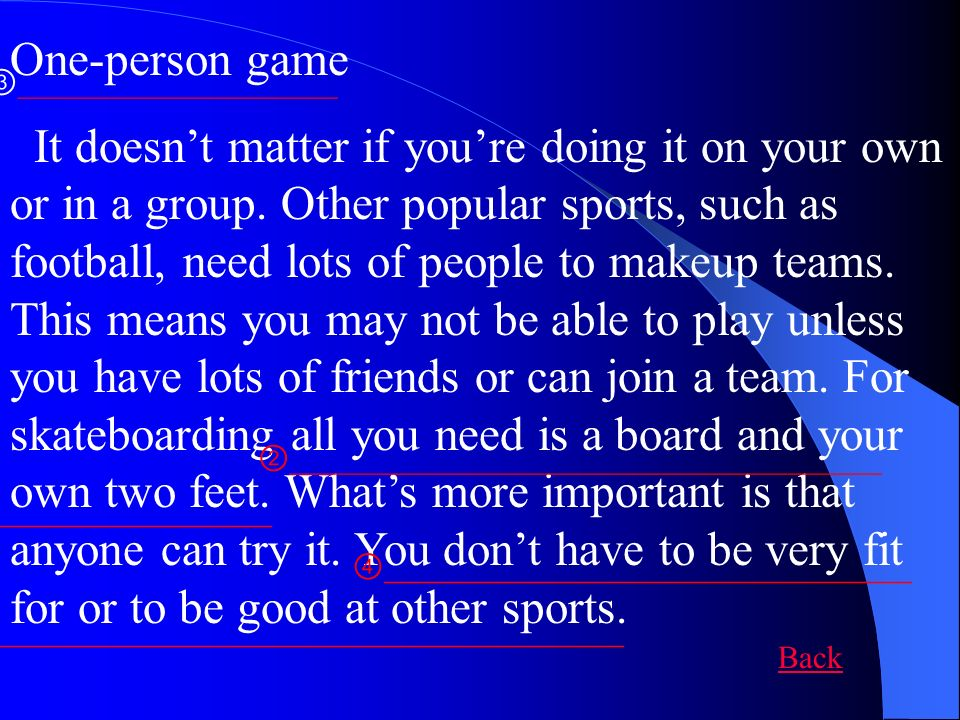 One-person game It doesnt matter if youre doing it on your own or in a group. Other popular sports, such as football, need lots of people to makeup te