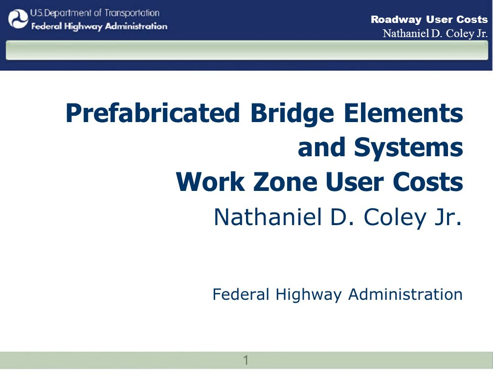 1 Roadway User Costs Nathaniel D. Coley Jr. Prefabricated Bridge Elements and Systems Work Zone User Costs Nathaniel D. Coley Jr. Federal Highway Admi