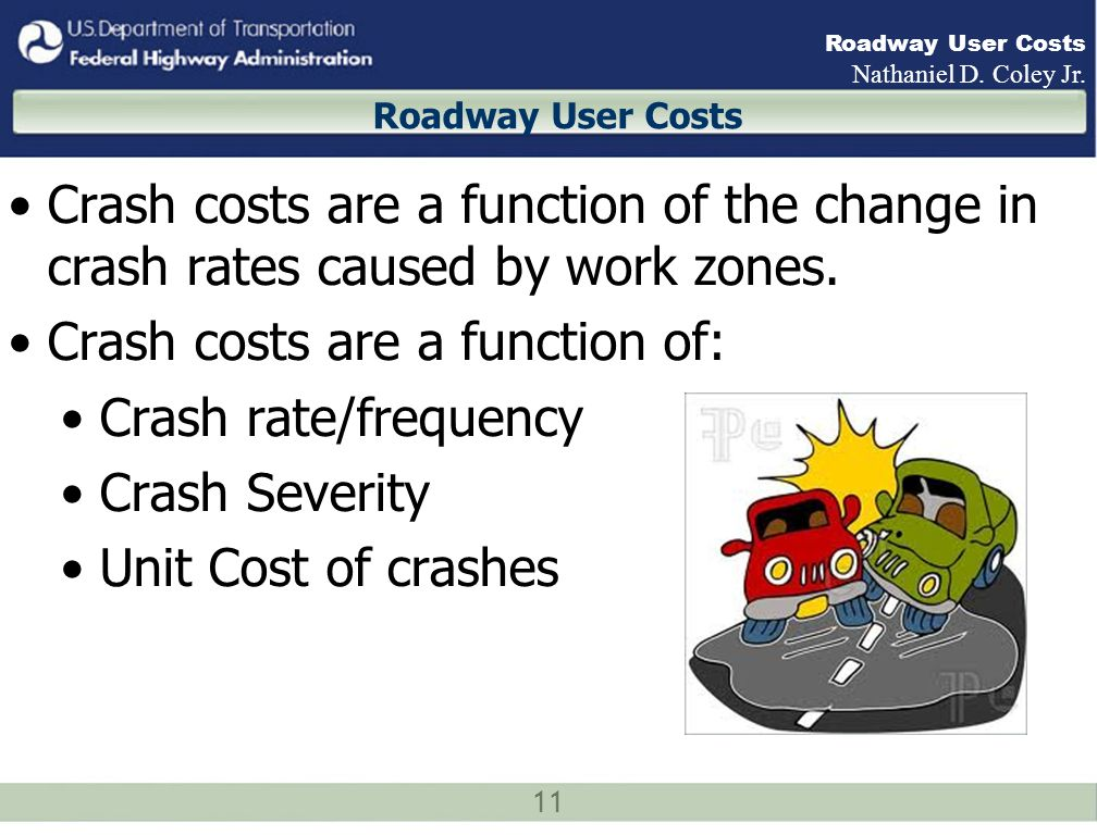 11 Roadway User Costs Nathaniel D. Coley Jr. Roadway User Costs Crash costs are a function of the change in crash rates caused by work zones. Crash co